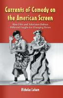 Currents of Comedy on the American Screen: How Film and Television Deliver Different Laughs for Changing Times  0786442646, 9780786442645