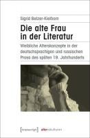 Die alte Frau in der Literatur: weibliche Alterskonzepte in der deutschsprachigen und russischen Prosa des späten 19. Jahrhunderts  3837640167, 9783837640168