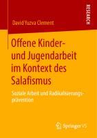 Offene Kinder- und Jugendarbeit im Kontext des Salafismus: Soziale Arbeit und Radikalisierungsprävention [1. Aufl.]  9783658307455, 9783658307462